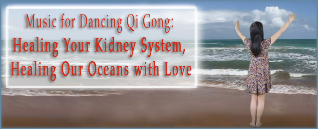 Music for Dancing Qi Gong: Healing Your Kidney System, Healing Our Oceans with Love